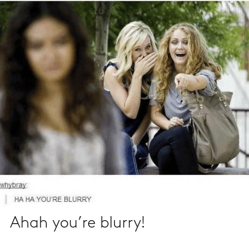 You, Youre, and Ha Ha: whybray  HA HA YOU'RE BLURRY Ahah you're blurry!