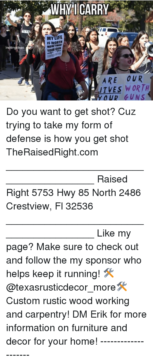Guns, Life, and Memes: WHYICARRY  MY LIFE  IS WORTH  MORE THAN  YOUR GUN  Incitingideas  ARE OUR  ITVES WORTH  OUR GUNS Do you want to get shot? Cuz trying to take my form of defense is how you get shot TheRaisedRight.com _________________________________________ Raised Right 5753 Hwy 85 North 2486 Crestview, Fl 32536 _________________________________________ Like my page? Make sure to check out and follow the my sponsor who helps keep it running! 🛠@texasrusticdecor_more🛠 Custom rustic wood working and carpentry! DM Erik for more information on furniture and decor for your home! --------------------