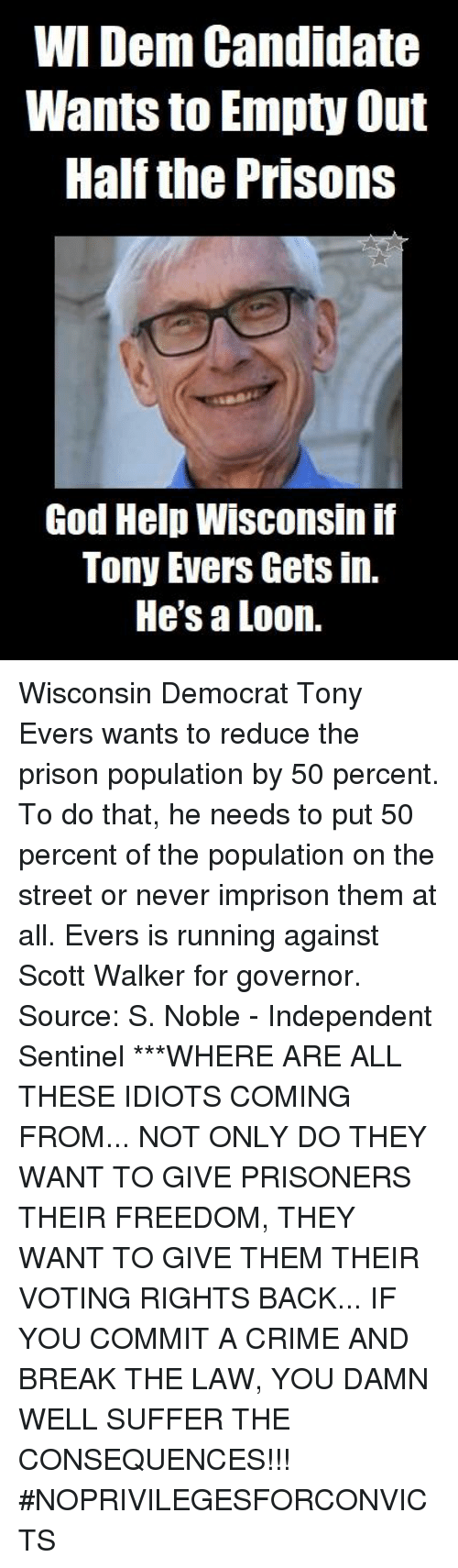 Crime, God, and Memes: WI Dem Candidate  Wants to Empty Out  Half the Prisons  God Help Wisconsin if  Tony Evers Gets in.  He's a Loon. Wisconsin Democrat Tony Evers wants to reduce the prison population by 50 percent. To do that, he needs to put 50 percent of the population on the street or never imprison them at all.  Evers is running against Scott Walker for governor.  Source: S. Noble - Independent Sentinel  ***WHERE ARE ALL THESE IDIOTS COMING FROM... NOT ONLY DO THEY WANT TO GIVE PRISONERS THEIR FREEDOM, THEY WANT TO GIVE THEM THEIR VOTING RIGHTS BACK...   IF YOU COMMIT A CRIME AND BREAK THE LAW, YOU DAMN WELL SUFFER THE CONSEQUENCES!!! #NOPRIVILEGESFORCONVICTS
