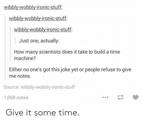 Ironic, Stuff, and Time: wibbly-wobbly-ironic-stuff  wibbly-wobbly-ironic-stuff  wibbly-wobbly-ironic-stuff:  Just one, actually.  How many scientists does it take to build a time  machine?  Either no one's got this joke yet or people refuse to give  me notes.  Source: wibbly-wobbly-ironic-stuff  1,069 notes Give it some time.