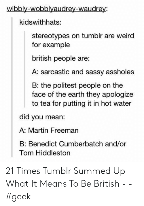 Sassy: wibbly-wobblyaudrey-waudrey:  kidswithhats:  stereotypes on tumblr are weird  for example  british people are:  A: sarcastic and sassy assholes  B: the politest people on the  face of the earth they apologize  to tea for putting it in hot water  did you mean:  A: Martin Freeman  Benedict Cumberbatch and/or  Tom Hiddleston 21 Times Tumblr Summed Up What It Means To Be British - - #geek