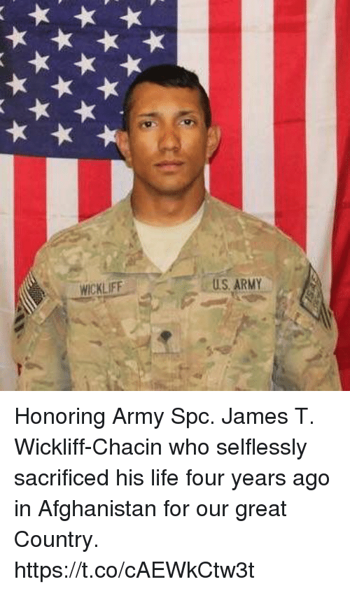 Life, Memes, and Army: WICKLIFF  US ARMY Honoring Army Spc. James T. Wickliff-Chacin who selflessly sacrificed his life four years ago in Afghanistan for our great Country. https://t.co/cAEWkCtw3t