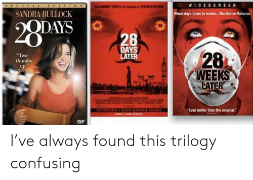 """Confusing: WIDESCREEN  EDITION  AL  DANNY BOYLE E IC TRAINSPOTTING  SANDRA BULLOCK  when days turns to weeks... The Horror Returns  28PAVS  QDAYS  28  DAYS  LATER  28  Two  thumbs  up.  WEEKS  LATER  HO INCEVDIS RILLER AL REN  RINE 40ME 30RIGR  """"Even better than the original.""""  DVD I've always found this trilogy confusing"""