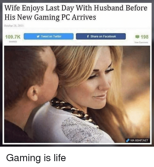 Facebook, Life, and Memes: Wife Enjoys Last Day With Husband Before  His New Gaming PC Arrives  October 2S, 201  109.7K  Tweet on Twitter  f Share on Facebook  甲198  Com  θ VIA 8SH1T.NET Gaming is life