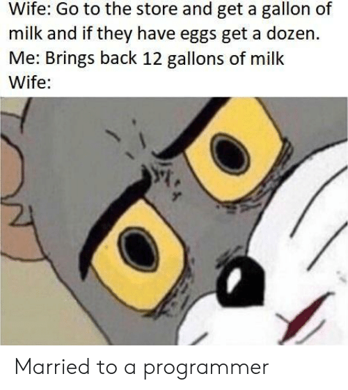 Wife, Back, and Milk: Wife: Go to the store and get a gallon of  milk and if they have eggs get a dozen.  Me: Brings back 12 gallons of milk  Wife: Married to a programmer