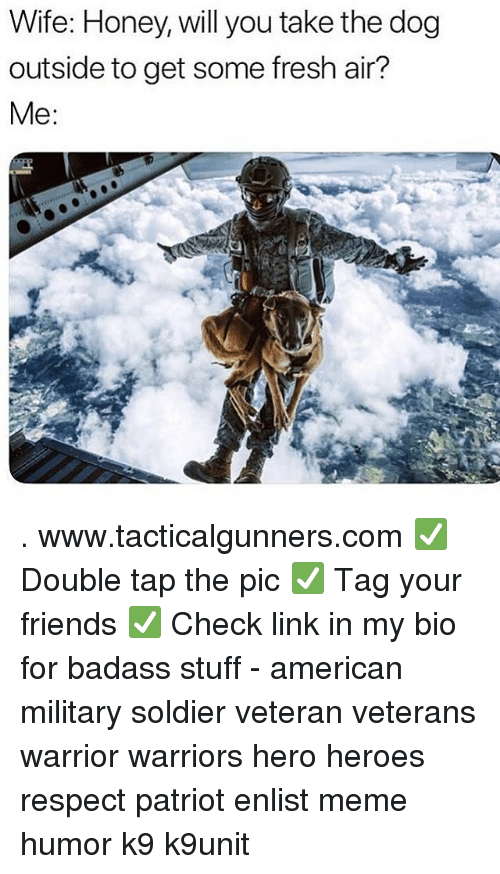 Fresh, Friends, and Meme: Wife: Honey, will you take the dog  outside to get some fresh air?  Me . www.tacticalgunners.com ✅ Double tap the pic ✅ Tag your friends ✅ Check link in my bio for badass stuff - american military soldier veteran veterans warrior warriors hero heroes respect patriot enlist meme humor k9 k9unit