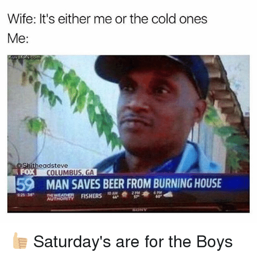 Columbusing: Wife: It's either me or the cold ones  Me  eadsteve  COLUMBUS, GA  59 MAN SAVES BEER FROM BURNING HOUSE  FISHERS  10AM  AUTHORI 👍🏼 Saturday's are for the Boys