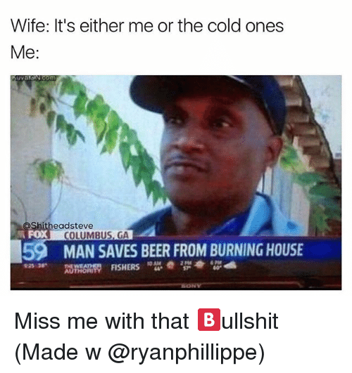 Columbusing: Wife: It's either me or the cold ones  Me  eadsteve  COLUMBUS, GA  59 MAN SAVES BEER FROM BURNING HOUSE Miss me with that 🅱️ullshit (Made w @ryanphillippe)