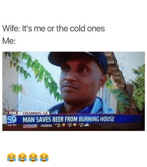Columbusing: Wife: It's me or the cold ones  Me  COLUMBUS, GA  59 MAN SAVES BEER FROM BURNING HOUSE  FISHERS  AUTHORIT 😂😂😂😂