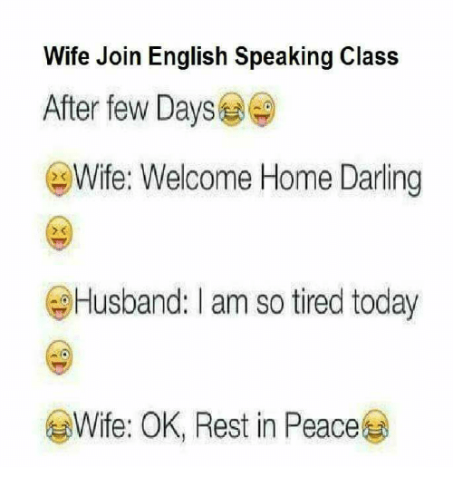 Memes, Home, and Today: Wife Join English Speaking Class  After few Days  Wife: Welcome Home Darling  Husband: I am so tired today  @l  Wife: OK, Rest in Peace  @