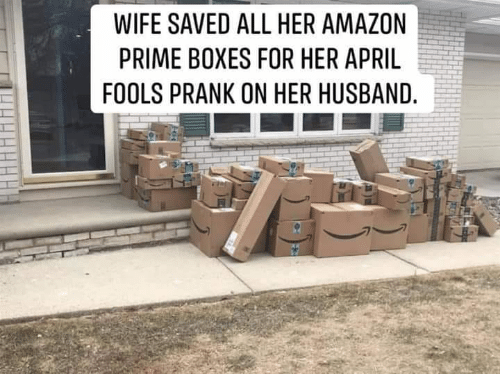 Amazon, Amazon Prime, and Memes: WIFE SAVED ALL HER AMAZON  PRIME BOXES FOR HER APRIL  FOOLS PRANK ON HER HUSBAND.