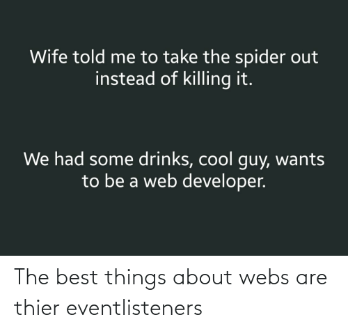 Killing: Wife told me to take the spider out  instead of killing it.  We had some drinks, cool guy, wants  to be a web developer. The best things about webs are thier eventlisteners