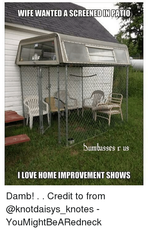 Love, Memes, and Home: WIFE WANTED A SCREENEDIN PATIO  Dumbasses r us  I LOVE HOME IMPROVEMENT SHOWS Damb! . . Credit to from @knotdaisys_knotes - YouMightBeARedneck