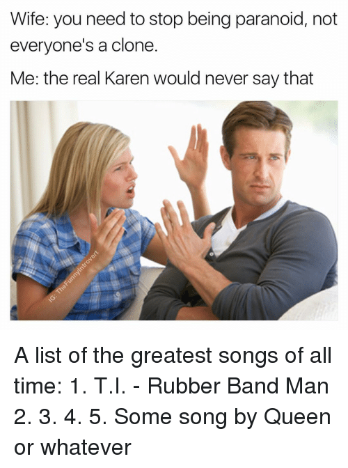 Dank Memes, Song, and Rubber: Wife: you need to stop being paranoid, not  everyone's a clone  Me: the real Karen would never say that A list of the greatest songs of all time: 1. T.I. - Rubber Band Man 2. 3. 4. 5. Some song by Queen or whatever