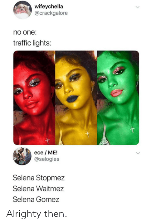 Dank, Selena Gomez, and Traffic: wifeychella  @crackgalore  no one:  traffic lights:  ece ME!  @selogies  Selena Stopmez  Selena Waitmez  Selena Gomez Alrighty then.