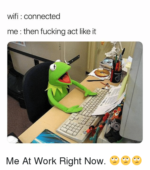 Fucking, Work, and Connected: wifi: connected  me : then fucking act like it Me At Work Right Now. 🙄🙄🙄