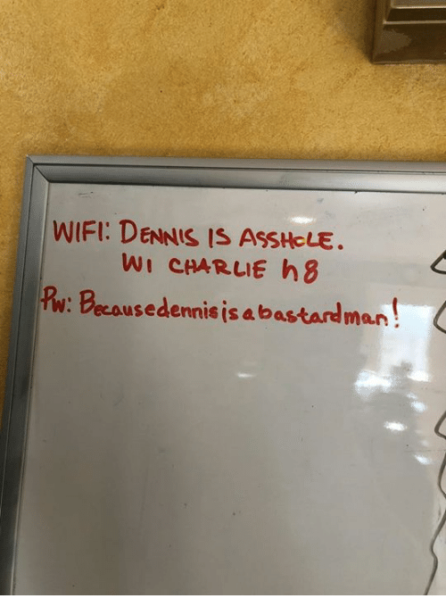Charlie, Memes, and Wifi: WIFI: DENNIS IS ASSHCLE.  WI CHARLIE h8  Pw: Becousedenis is a bastardman!
