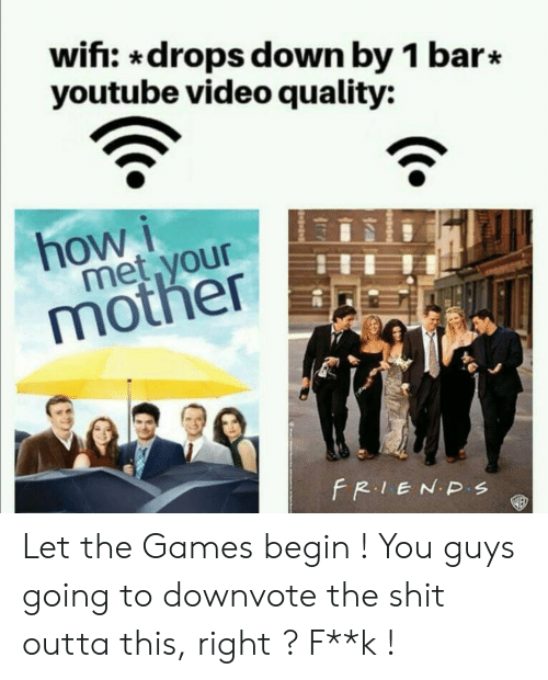 Shit, youtube.com, and Games: wifi: *drops down by 1 bar*  youtube video quality:  how  met your  mother  FR.IENDS Let the Games begin ! You guys going to downvote the shit outta this, right ? F**k !