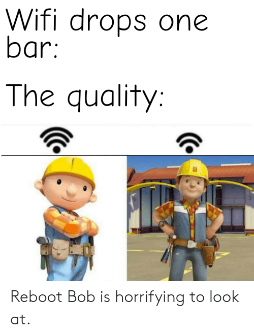 Wifi, ReBoot, and One: Wifi drops one  bar:  The quality: Reboot Bob is horrifying to look at.