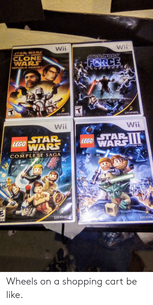 Be Like, Lego, and Shopping: Wii  Wii  STAR WARS  THI  CLONE  WARS  STAR WARS  FORCE  REPUBLIC HEROES  EASHE  HEN  T  LUCASARTS  LUCASARTS  Wii  Wii  STAR  LEGO AR  STAR  LEGONARS  THE CLONE WARS  - THE  COMPLETE SAGA  YONE 10M  EVERYONE 10  LUCASARTS  LUCASA Wheels on a shopping cart be like.