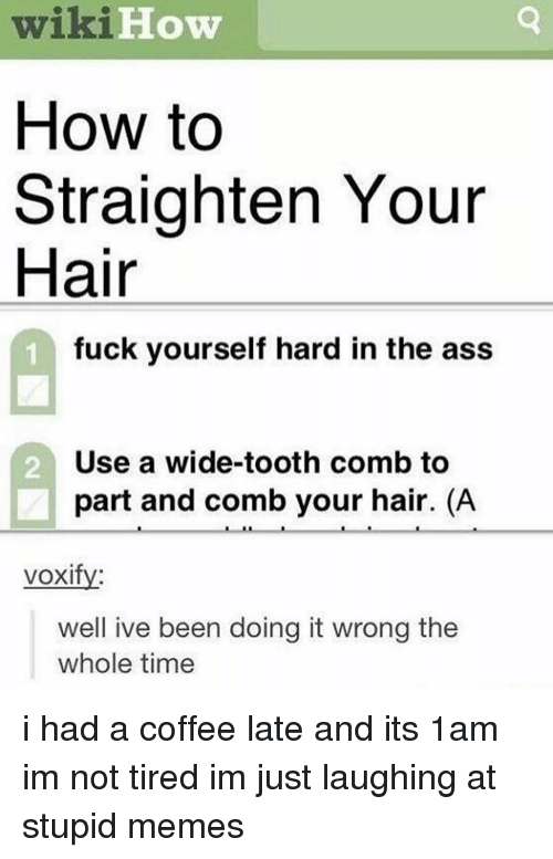 Stupid Memes: wiki  How to  Straighten Your  Hair  Wi1  How  fuck yourself hard in the ass  Use a wide-tooth comb to  part and comb your hair. (A  2  voxifv:  well ive been doing it wrong the  whole time i had a coffee late and its 1am im not tired im just laughing at stupid memes