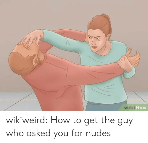 Nudes, Tumblr, and Blog: wiki How wikiweird:  How to get the guy who asked you for nudes