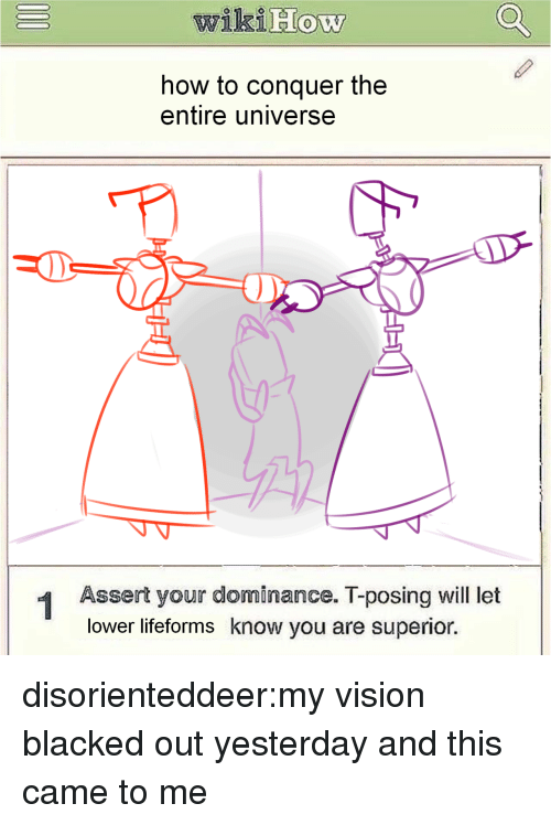 Target, Tumblr, and Vision: wikiHow  how to conquer the  entire universe  -0  1 Assert your dominance. T-posing will let  lower lifeforms know you are superior. disorienteddeer:my vision blacked out yesterday and this came to me