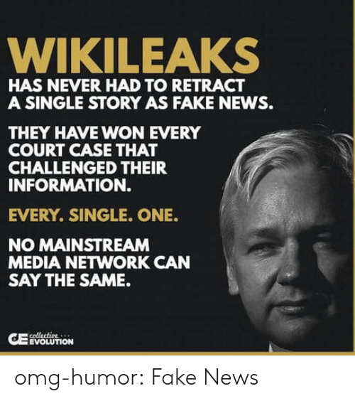 mainstream: WIKILEAKS  HAS NEVER HAD TO RETRACT  A SINGLE STORY AS FAKE NEWS.  THEY HAVE WON EVERY  COURT CASE THAT  CHALLENGED THEIR  INFORMATION.  EVERY. SINGLE. ONE.  NO MAINSTREAM  MEDIA NETWORK CAN  SAY THE SAME.  EVOLUTION omg-humor:  Fake News