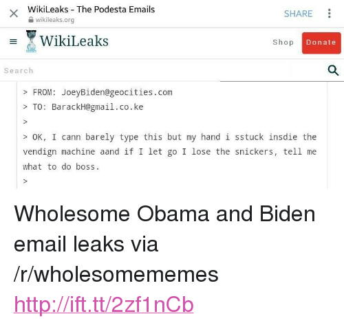 """Obama, Email, and Gmail: WikiLeaks The Podesta Emails  2 wikileaks.org  SHARE  WikiLeaks  Shop  Donate  Search  FROM: JoeyBiden@geocities.com  >TO: BarackH@gmail.co.ke  OK, I cann barely type this but my hand 1 sstuck insdie the  vendign machine aand if I let go I lose the snickers, tell me  what to do boss <p>Wholesome Obama and Biden email leaks via /r/wholesomememes <a href=""""http://ift.tt/2zf1nCb"""">http://ift.tt/2zf1nCb</a></p>"""