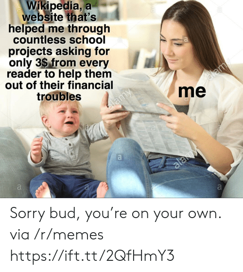 Memes, School, and Sorry: Wikipedia, a  website that's  helped me through  countless school  projects asking for  only 3$ from every  reader to help them  out of their financial  troubles  me Sorry bud, you're on your own. via /r/memes https://ift.tt/2QfHmY3