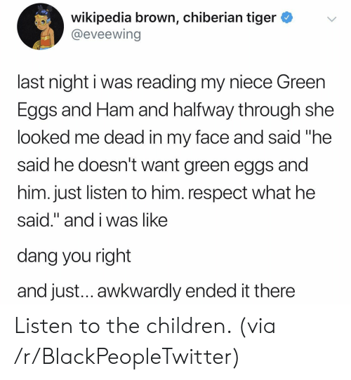 """awkwardly: wikipedia brown, chiberian tiger *v  @eveewing  last night i was reading my niece Green  Eggs and Ham and halfway through she  looked me dead in my face and said """"he  said he doesn't want green eggs and  him. just listen to him. respect what he  said."""" and i was like  dang you right  and just... awkwardly ended it there Listen to the children. (via /r/BlackPeopleTwitter)"""