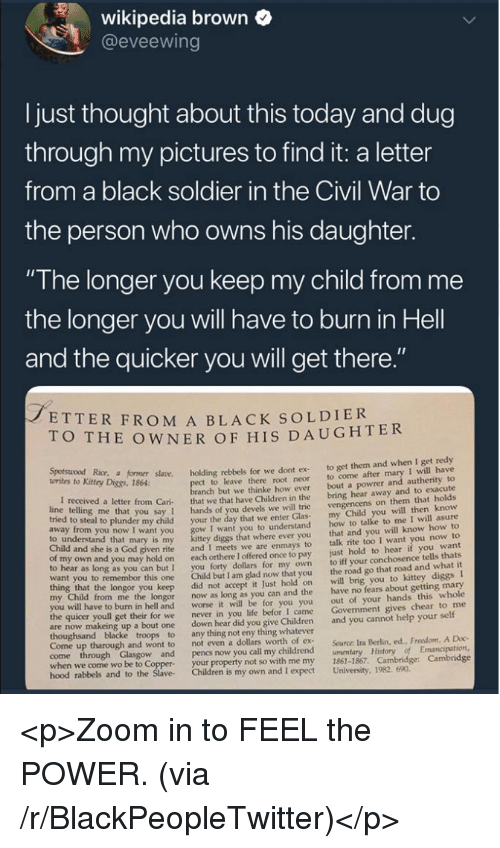 "the civil war: wikipedia brown  @eveewing  I just thought about this today and dug  through my pictures to find it: a letter  from a black soldier in the Civil War to  the person who owns his daughter.  ""The longer you keep my child from me  the longer you will have to burn in Hell  and the quicker you will get there  ETTER FROM A BLACK SOLDIER  O THE OWNER OF HIS DAUGHTER  Kitey Dice r såane. holding rebbels for we dont ex to get them and when I get redy  t to leave there root neor to come after mary I will have  anch but we thinke how ever bout a powrer and autherity to  letter from Cari that we that have Children in the bring hear away and to exacute  you say 1 hands of you devels we will trie  o steal to plunder my child your the day that we enter Glas  I want you to understand  diggs that where ever you  given rite and I meets we are enmays to  own and you may hold on each orthere I offered once to pay  to hear as long as you can but I you forty dollars for my own  want you to remembor this one Child but I am glad now that you  vengencens on them that holds  my Child you will then know  how to talke to me I will asure  that and you will know how to  talk rite too I want you now to  just hold to hear if you want  to iff your conchosence tells thats  the road go that road and what it  to understand that mary is my  Child and she is a God  longor you keep did not accept it Just hold on will brig you to kittey diggs I  from me the longor now as long as you can and the have no fears about getting mary  out of your hands this whole  Govenment gives chear to me  worse it will be for you you  I came  to burn in hell and  the quicer youll get their for we  never in you life befor  are now makeing up a bout one down hear did you give Children and you cannot help your self  Come up tharough and wont to  not even a dollars worth of ex  Source: Ira Berlin, ed., Freedom, A Doc  when we come wo be to Coppe  hood rabbels  your property not so with me my 1861-1867. Cambridge: Cambridge  and to the Slave Children is my own and I expect University, 1982. 690 <p>Zoom in to FEEL the POWER. (via /r/BlackPeopleTwitter)</p>"