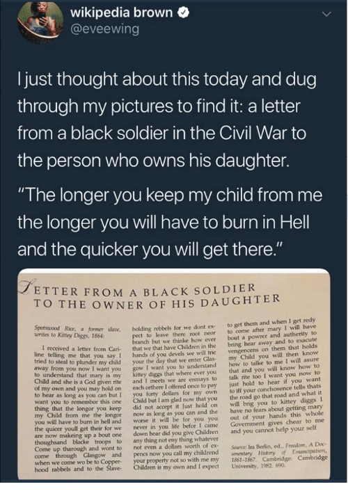 "the civil war: wikipedia brown  @eveewing  I just thought about this today and dug  through my pictures to find it: a letter  from a black soldier in the Civil War to  the person who owns his daughter.  ""The longer you keep my child from me  the longer you will have to burn in Hell  and the quicker you will get there  ETTER FROM A BLACK SOLDIER  O THE OWNER OF HIS DAUGHTER  Kitey Dice r såane. holding rebbels for we dont ex to get them and when I get redy  t to leave there root neor to come after mary I will have  anch but we thinke how ever bout a powrer and autherity to  letter from Cari that we that have Children in the bring hear away and to exacute  you say 1 hands of you devels we will trie  o steal to plunder my child your the day that we enter Glas  I want you to understand  diggs that where ever you  given rite and I meets we are enmays to  own and you may hold on each orthere I offered once to pay  to hear as long as you can but I you forty dollars for my own  want you to remembor this one Child but I am glad now that you  vengencens on them that holds  my Child you will then know  how to talke to me I will asure  that and you will know how to  talk rite too I want you now to  just hold to hear if you want  to iff your conchosence tells thats  the road go that road and what it  to understand that mary is my  Child and she is a God  longor you keep did not accept it Just hold on will brig you to kittey diggs I  from me the longor now as long as you can and the have no fears about getting mary  out of your hands this whole  Govenment gives chear to me  worse it will be for you you  I came  to burn in hell and  the quicer youll get their for we  never in you life befor  are now makeing up a bout one down hear did you give Children and you cannot help your self  Come up tharough and wont to  not even a dollars worth of ex  Source: Ira Berlin, ed., Freedom, A Doc  when we come wo be to Coppe  hood rabbels  your property not so with me my 1861-1867. Cambridge: Cambridge  and to the Slave Children is my own and I expect University, 1982. 690"