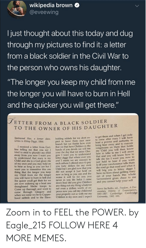 "the civil war: wikipedia brown  @eveewing  I just thought about this today and dug  through my pictures to find it: a letter  from a black soldier in the Civil War to  the person who owns his daughter.  ""The longer you keep my child from me  the longer you will have to burn in Hell  and the quicker you will get there  ETTER FROM A BLACK SOLDIER  O THE OWNER OF HIS DAUGHTER  Kitey Dice r såane. holding rebbels for we dont ex to get them and when I get redy  t to leave there root neor to come after mary I will have  anch but we thinke how ever bout a powrer and autherity to  letter from Cari that we that have Children in the bring hear away and to exacute  you say 1 hands of you devels we will trie  o steal to plunder my child your the day that we enter Glas  I want you to understand  diggs that where ever you  given rite and I meets we are enmays to  own and you may hold on each orthere I offered once to pay  to hear as long as you can but I you forty dollars for my own  want you to remembor this one Child but I am glad now that you  vengencens on them that holds  my Child you will then know  how to talke to me I will asure  that and you will know how to  talk rite too I want you now to  just hold to hear if you want  to iff your conchosence tells thats  the road go that road and what it  to understand that mary is my  Child and she is a God  longor you keep did not accept it Just hold on will brig you to kittey diggs I  from me the longor now as long as you can and the have no fears about getting mary  out of your hands this whole  Govenment gives chear to me  worse it will be for you you  I came  to burn in hell and  the quicer youll get their for we  never in you life befor  are now makeing up a bout one down hear did you give Children and you cannot help your self  Come up tharough and wont to  not even a dollars worth of ex  Source: Ira Berlin, ed., Freedom, A Doc  when we come wo be to Coppe  hood rabbels  your property not so with me my 1861-1867. Cambridge: Cambridge  and to the Slave Children is my own and I expect University, 1982. 690 Zoom in to FEEL the POWER. by Eagle_215 FOLLOW HERE 4 MORE MEMES."