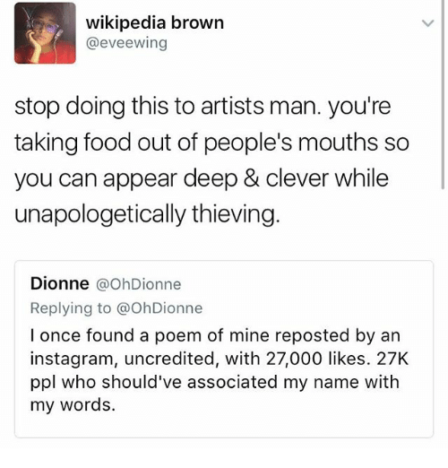Cleverity: wikipedia brown  @eveewing  stop doing this to artists man. you're  taking food out of people's mouths so  you can appear deep & clever while  unapologetically thieving.  Dionne  a OhDionne  Replying to a OhDionne  l once found a poem of mine reposted by an  instagram, uncredited, with 27,000 likes. 27K  ppl who should've associated my name with  my words.