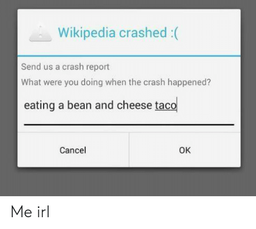 Wikipedia, Irl, and Me IRL: Wikipedia crashed :(  Send us a crash report  What were you doing when the crash happened?  eating a bean and cheese taco  Cancel  OK Me irl