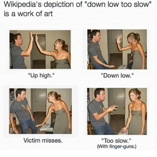 """Guns, Work, and Art: Wikipedia's depiction of """"down low too slow""""  is a work of art  Up high.""""  """"Down low.""""  Victim misses.  """"Too slow.""""  (With finger-guns.)"""