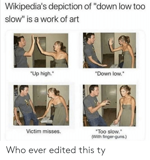 """victim: Wikipedia's depiction of """"down low too  slow"""" is a work of art  """"Up high.""""  """"Down low.""""  Victim misses.  """"Too slow.""""  (With finger-guns.) Who ever edited this ty"""