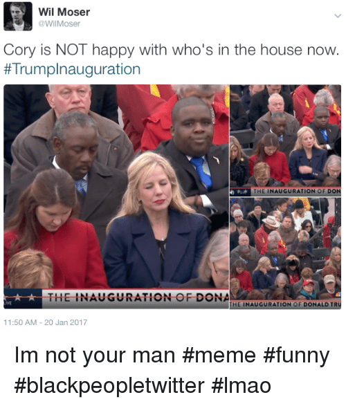 Man Meme: Wil Moser  @WilMoser  Cory is NOT happy with who's in the house now.  # Trump!nauguration  THE INAUGURATION OF DON  THE INAUGURATION OF DONA  IVE  THE INAUGURATION OF DONALD TRU  11:50 AM-20 Jan 2017 Im not your man #meme #funny #blackpeopletwitter #lmao