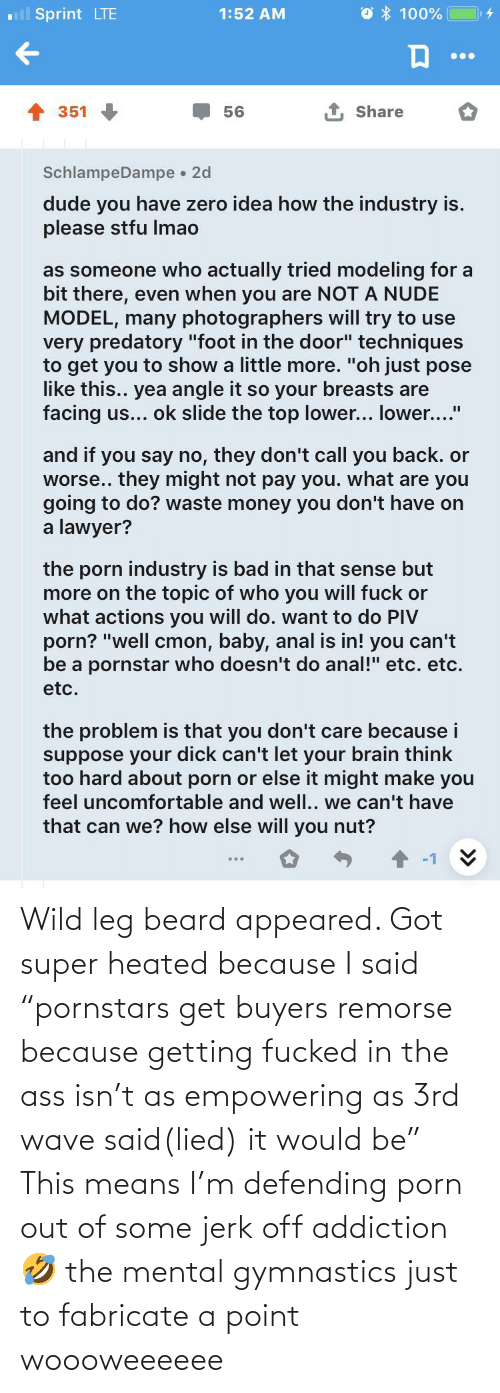 "Empowering: Wild leg beard appeared. Got super heated because I said ""pornstars get buyers remorse because getting fucked in the ass isn't as empowering as 3rd wave said(lied) it would be"" This means I'm defending porn out of some jerk off addiction 🤣 the mental gymnastics just to fabricate a point woooweeeeee"