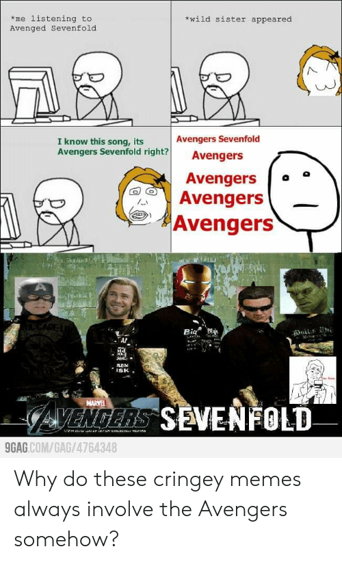 9gag, Memes, and Avengers: wild sister appeared  me listening to  Avenged Sevenfold  Avengers Sevenfold  I know this song, its  Avengers Sevenfold right?  Avengers  Avengers  Avengers  Avengers  Big  Duil  ISK  NARYE  GVENGERS SEVENFOLD  9GAG.COM/GAG/4764348 Why do these cringey memes always involve the Avengers somehow?
