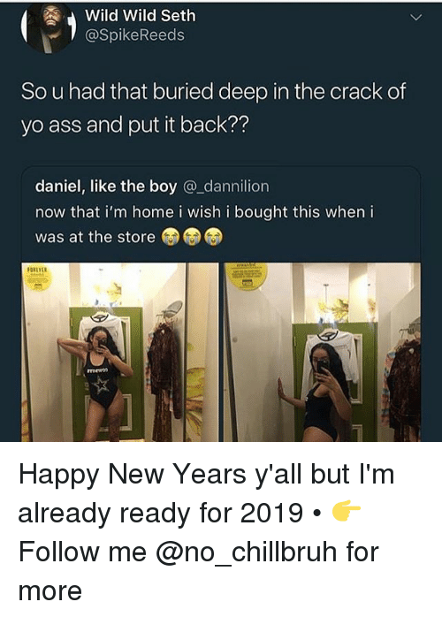 Ass, Funny, and Yo: Wild Wild Seth  @SpikeReeds  So u had that buried deep in the crack of  yo ass and put it back??  daniel, like the boy @_dannilion  now that i'm home i wish i bought this when i  was at the store Happy New Years y'all but I'm already ready for 2019 • 👉Follow me @no_chillbruh for more