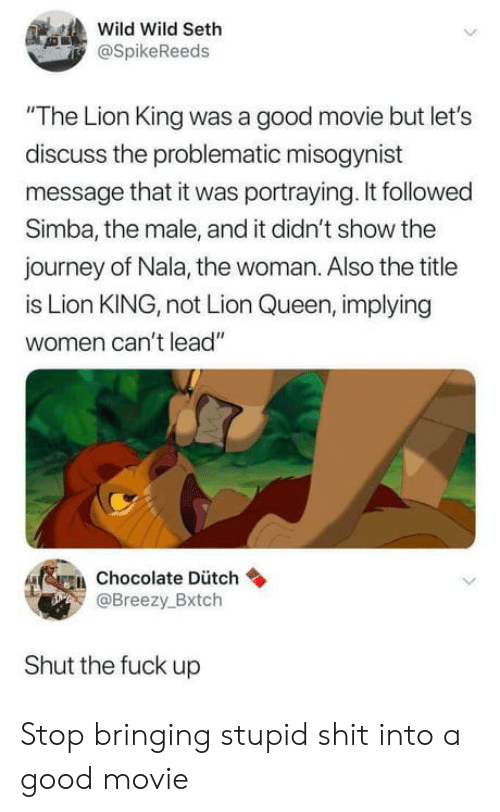 """Journey, Shit, and Queen: Wild Wild Seth  SpikeReeds  The Lion King was a good movie but let's  discuss the problematic misogynist  message that it was portraying. It followed  Simba, the male, and it didn't show the  journey of Nala, the woman. Also the title  is Lion KING, not Lion Queen, implying  women can't lead""""  fggi, chocolate Dütch  Breezy.Bxtch  Shut the fuck up Stop bringing stupid shit into a good movie"""