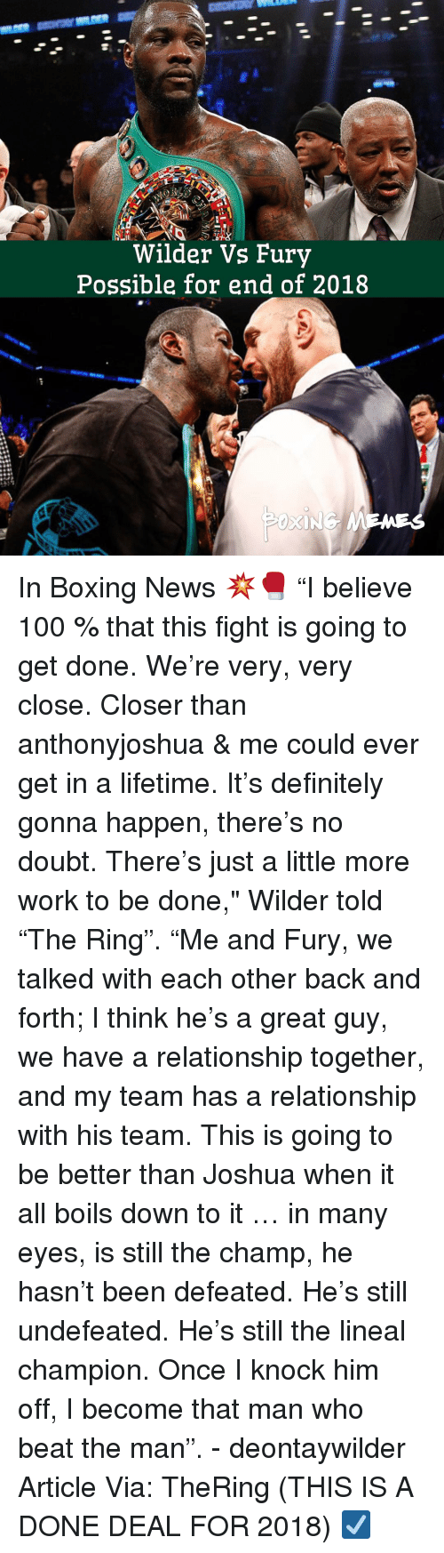 "Anaconda, Boxing, and Definitely: Wilder Vs Fury  Possible for end of 2018 In Boxing News 💥🥊 ""I believe 100 % that this fight is going to get done. We're very, very close. Closer than anthonyjoshua & me could ever get in a lifetime. It's definitely gonna happen, there's no doubt. There's just a little more work to be done,"" Wilder told ""The Ring"". ""Me and Fury, we talked with each other back and forth; I think he's a great guy, we have a relationship together, and my team has a relationship with his team. This is going to be better than Joshua when it all boils down to it … in many eyes, is still the champ, he hasn't been defeated. He's still undefeated. He's still the lineal champion. Once I knock him off, I become that man who beat the man"". - deontaywilder Article Via: TheRing (THIS IS A DONE DEAL FOR 2018) ☑️"