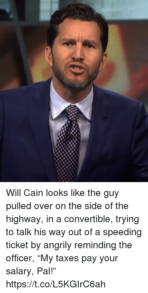 """Sports, Taxes, and Will Cain: Will Cain looks like the guy pulled over on the side of the highway, in a convertible, trying to talk his way out of a speeding ticket by angrily reminding the officer, """"My taxes pay your salary, Pal!"""" https://t.co/L5KGIrC6ah"""
