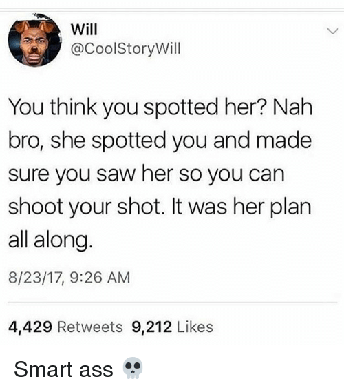 Ass, Memes, and Saw: Will  @CoolStoryWill  You think you spotted her? Nalh  bro, she spotted you and made  sure you saw her so you can  shoot your shot. It was her plarn  all along.  8/23/17, 9:26 AM  4,429 Retweets 9,212 Likes Smart ass 💀