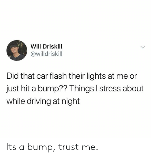 Dank, Driving, and 🤖: Will Driskill  @willdriskill  Did that car flash their lights at me or  just hit a bump?? Things I stress about  while driving at night Its a bump, trust me.