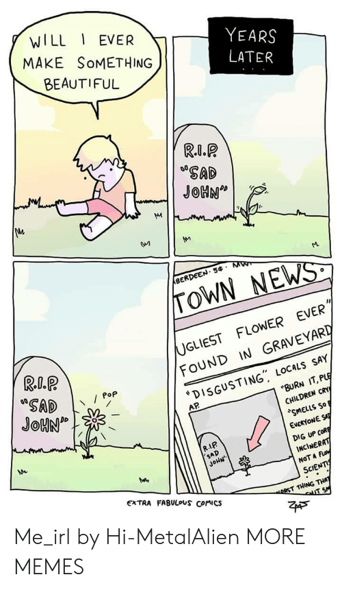 """Beautiful, Children, and Dank: WILL EVER  MAKE SoMETHING  BEAUTIFUL  YEARS  SAD  BERDEEN. 5 M  TOWN NEWS  UGLIEST FLOWER EVER  FOUND IN GRAVEYARD  DISGUSTING"""" LOCALs SAY  Pop  AP  BURN IT, PLE  CHILDREN CRY  SMELLS So  EVERYONE ST  DIG UP CofR  INCİNERAT  NOT A Fo  SCIENTI  R.IP  SAD  JoHN  EXTRA FABULouS Comics  RST THING THA Me_irl by Hi-MetalAlien MORE MEMES"""