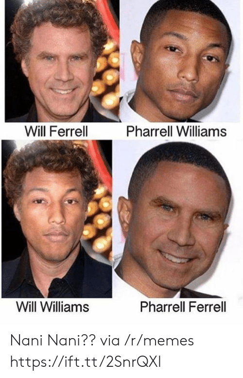 Memes, Pharrell, and Will Ferrell: Will Ferrell  Pharrell Williams  Will Williams  Pharrell Ferrell Nani Nani?? via /r/memes https://ift.tt/2SnrQXl