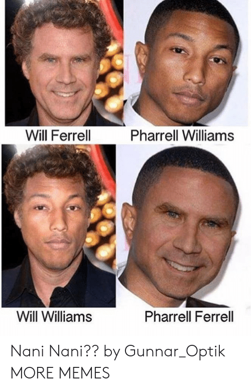 Dank, Memes, and Pharrell: Will Ferrell  Pharrell Williams  Will Williams  Pharrell Ferrell Nani Nani?? by Gunnar_Optik MORE MEMES
